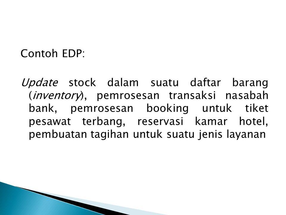 Contoh EDP: Update stock dalam suatu daftar barang (inventory), pemrosesan transaksi nasabah bank, pemrosesan booking untuk tiket pesawat terbang, res