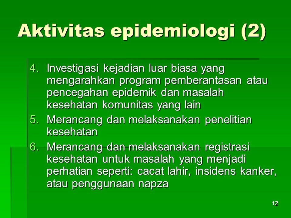12 Aktivitas epidemiologi (2) 4.Investigasi kejadian luar biasa yang mengarahkan program pemberantasan atau pencegahan epidemik dan masalah kesehatan