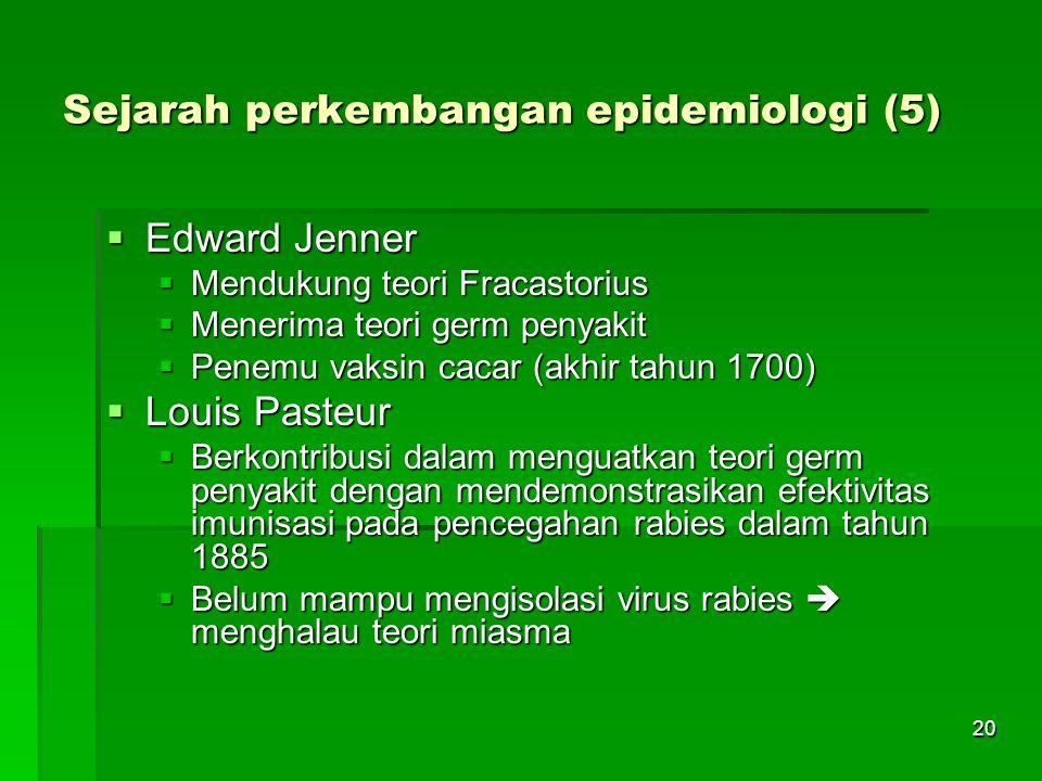 20 Sejarah perkembangan epidemiologi (5)  Edward Jenner  Mendukung teori Fracastorius  Menerima teori germ penyakit  Penemu vaksin cacar (akhir ta