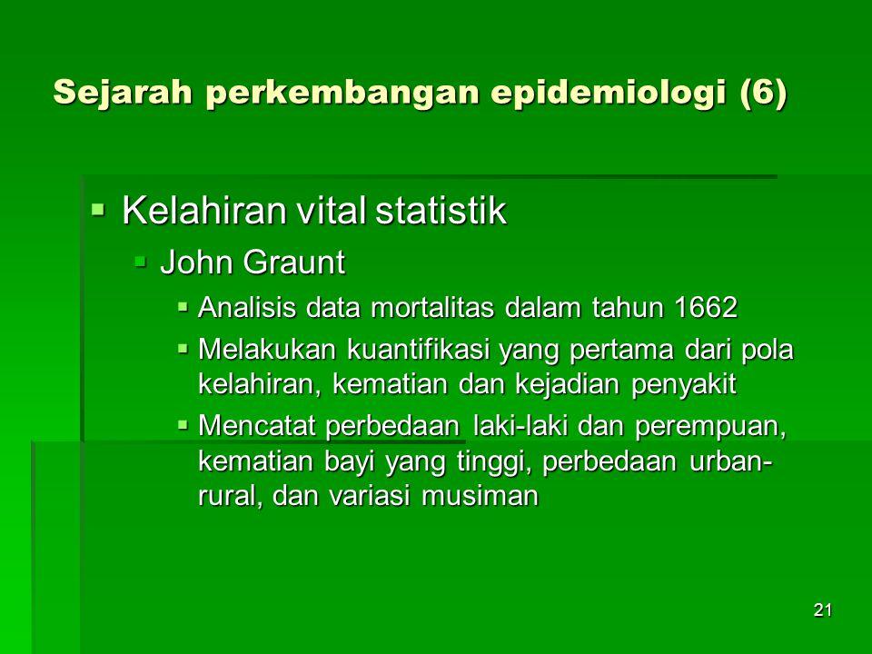 21 Sejarah perkembangan epidemiologi (6)  Kelahiran vital statistik  John Graunt  Analisis data mortalitas dalam tahun 1662  Melakukan kuantifikas