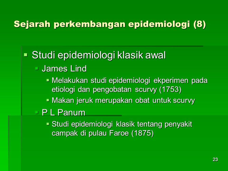 23 Sejarah perkembangan epidemiologi (8)  Studi epidemiologi klasik awal  James Lind  Melakukan studi epidemiologi ekperimen pada etiologi dan peng