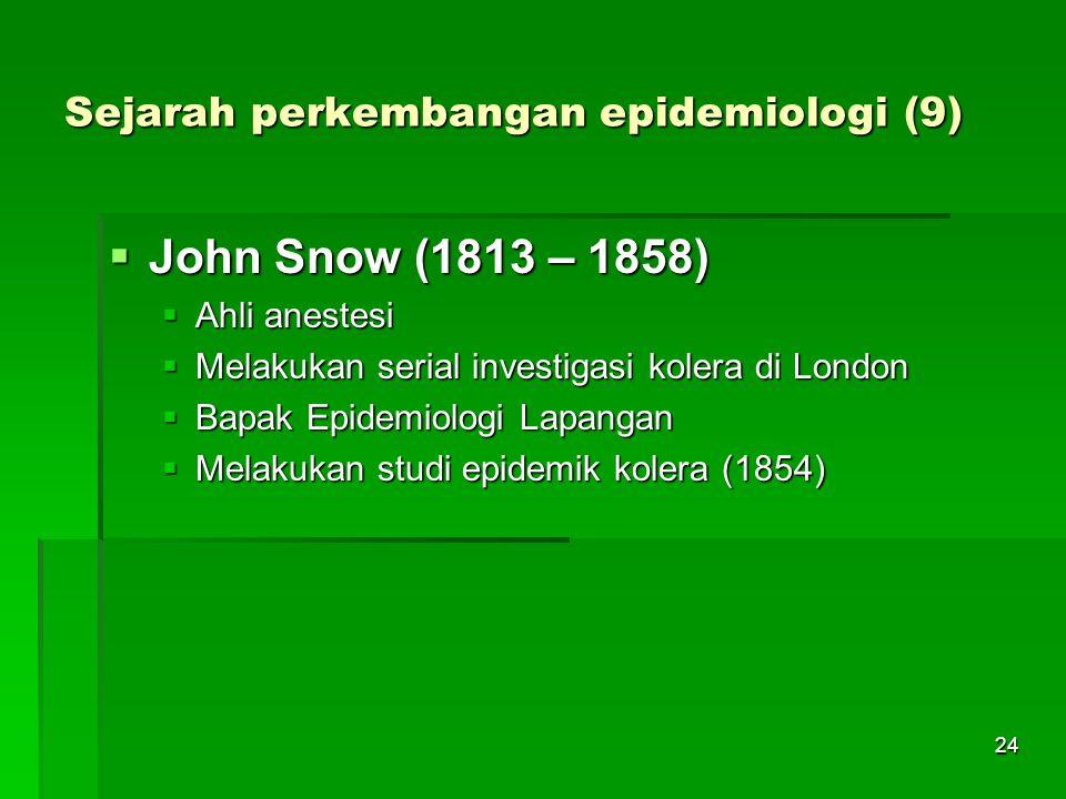 24 Sejarah perkembangan epidemiologi (9)  John Snow (1813 – 1858)  Ahli anestesi  Melakukan serial investigasi kolera di London  Bapak Epidemiolog