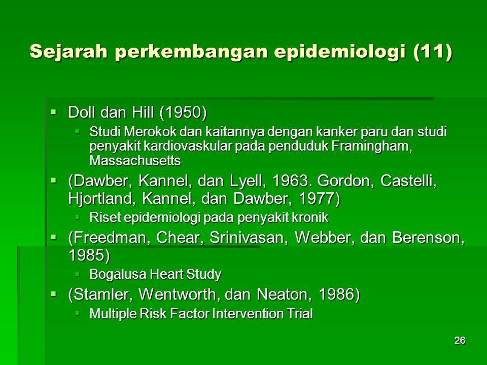 26 Sejarah perkembangan epidemiologi (11)  Doll dan Hill (1950)  Studi Merokok dan kaitannya dengan kanker paru dan studi penyakit kardiovaskular pa