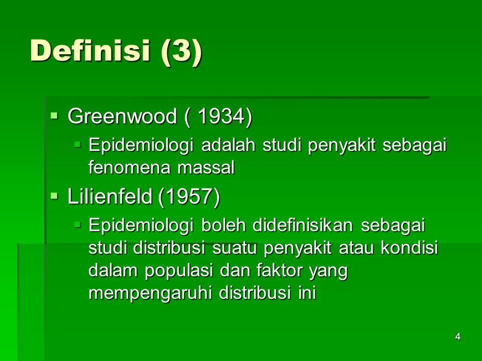 4 Definisi (3)  Greenwood ( 1934)  Epidemiologi adalah studi penyakit sebagai fenomena massal  Lilienfeld (1957)  Epidemiologi boleh didefinisikan