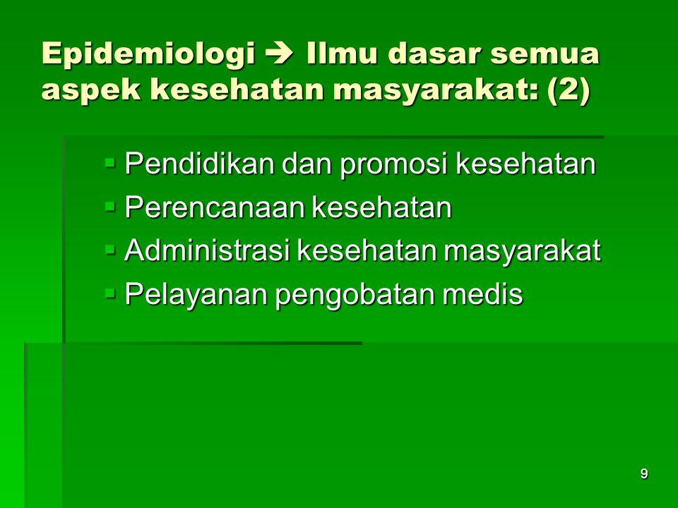 9 Epidemiologi  Ilmu dasar semua aspek kesehatan masyarakat: (2)  Pendidikan dan promosi kesehatan  Perencanaan kesehatan  Administrasi kesehatan