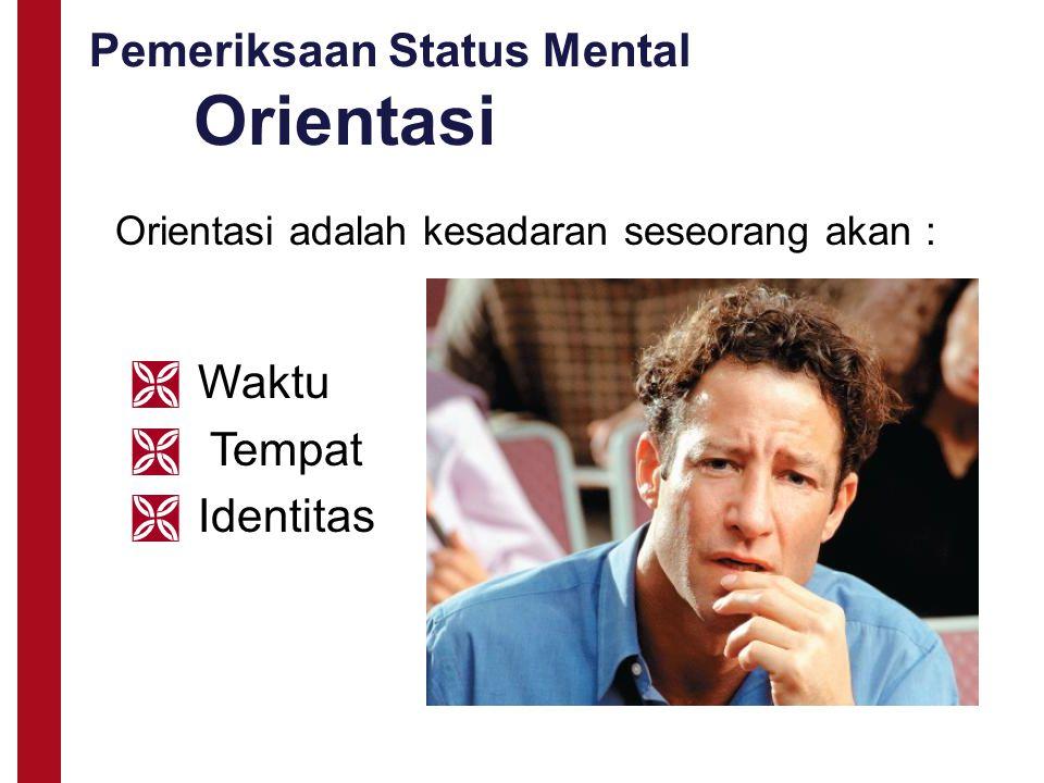 Pemeriksaan Status Mental Orientasi Orientasi adalah kesadaran seseorang akan :  Waktu  Tempat  Identitas