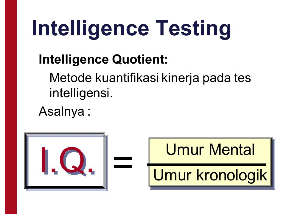 Intelligence Testing Intelligence Quotient: Metode kuantifikasi kinerja pada tes intelligensi. Asalnya : I.Q. = Umur Mental Umur kronologik Umur Menta