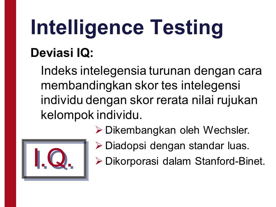 Intelligence Testing Deviasi IQ: Indeks intelegensia turunan dengan cara membandingkan skor tes intelegensi individu dengan skor rerata nilai rujukan