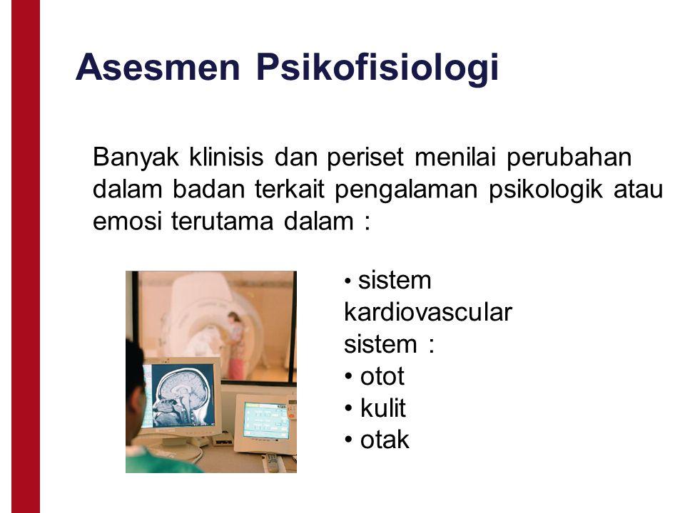 Asesmen Psikofisiologi Banyak klinisis dan periset menilai perubahan dalam badan terkait pengalaman psikologik atau emosi terutama dalam : sistem kard