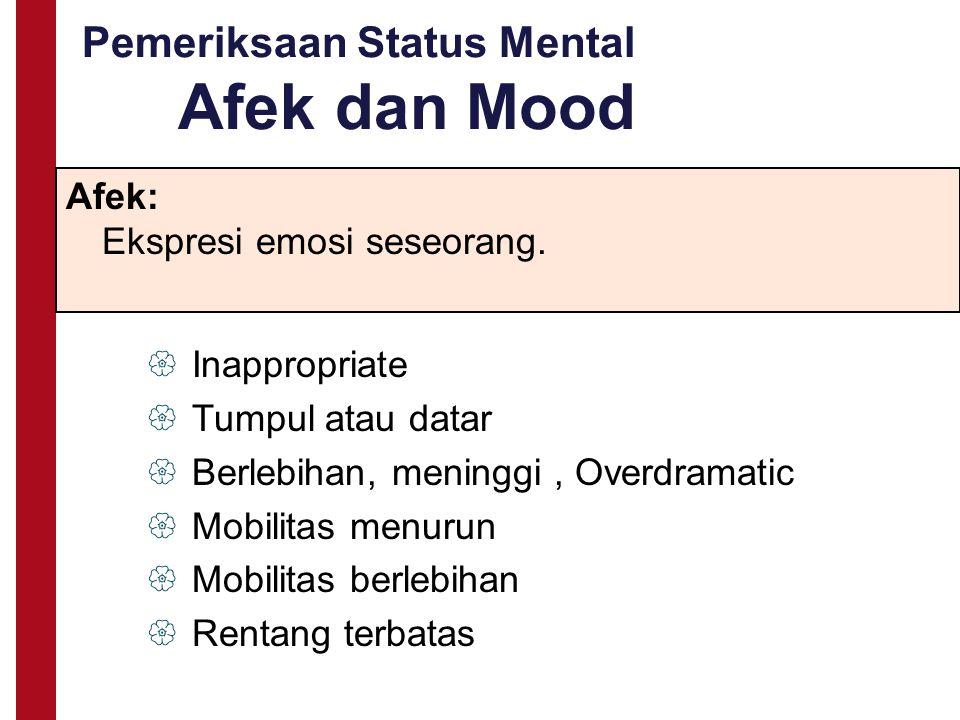 Pemeriksaan Status Mental Afek dan Mood Afek: Ekspresi emosi seseorang.  Inappropriate  Tumpul atau datar  Berlebihan, meninggi, Overdramatic  Mob