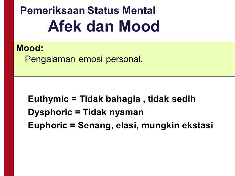 Pemeriksaan Status Mental Afek dan Mood Mood: Pengalaman emosi personal. Euthymic = Tidak bahagia, tidak sedih Dysphoric = Tidak nyaman Euphoric = Sen