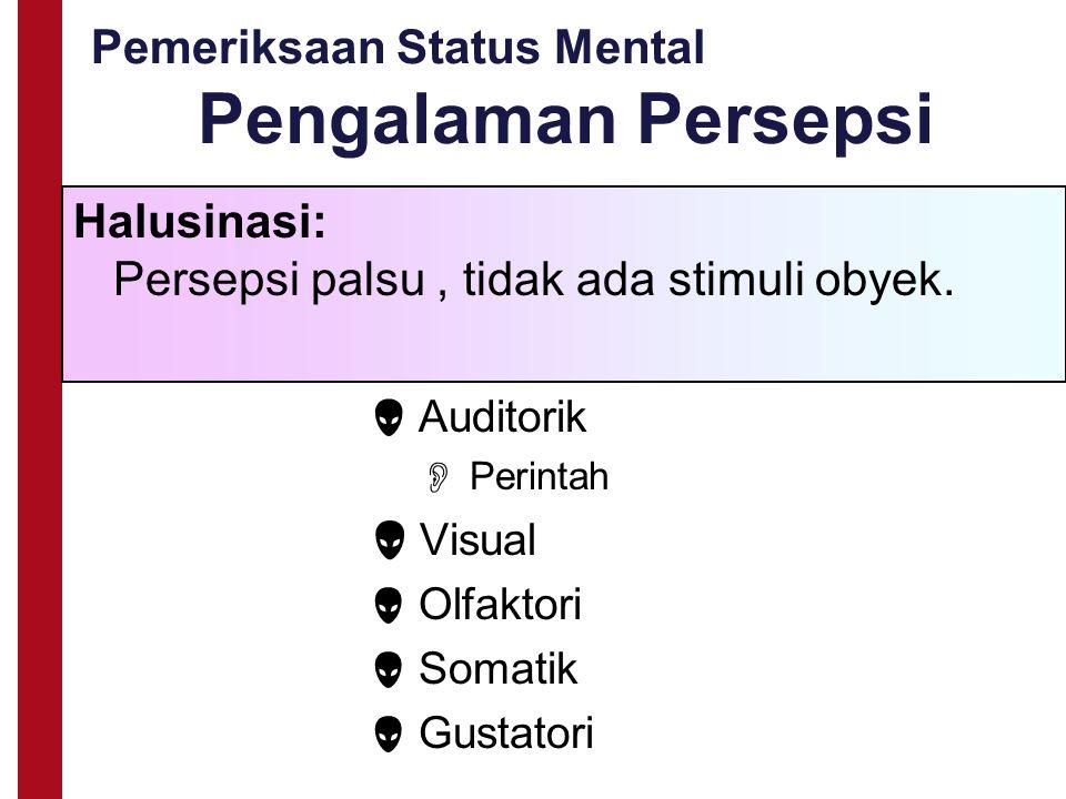Pemeriksaan Status Mental Pengalaman Persepsi Halusinasi: Persepsi palsu, tidak ada stimuli obyek.  Auditorik  Perintah  Visual  Olfaktori  Somat