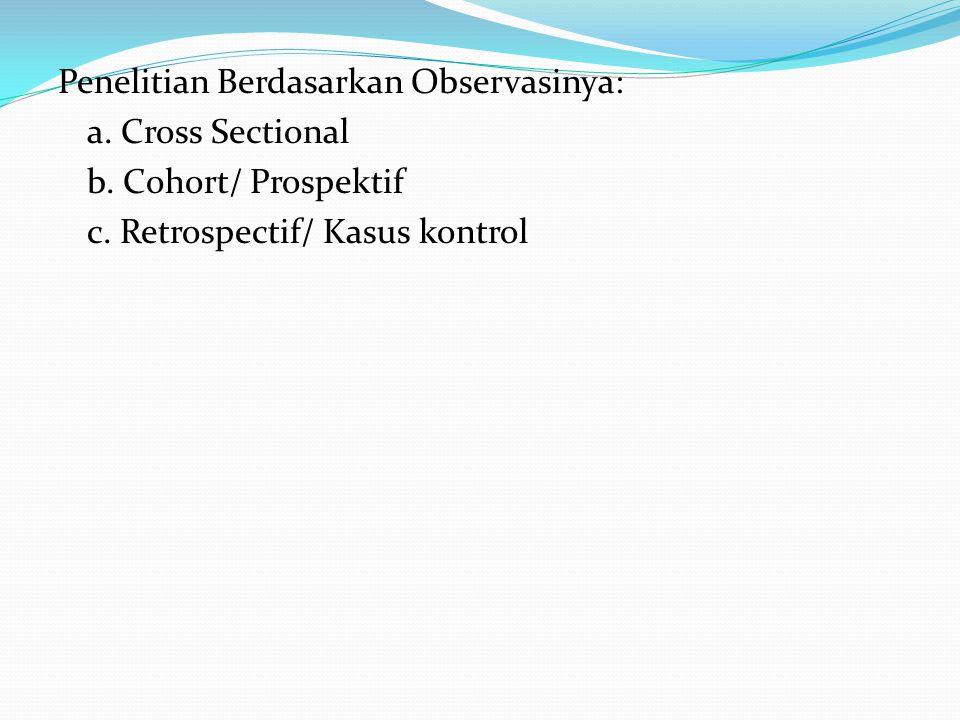 Penelitian Berdasarkan Observasinya: a. Cross Sectional b. Cohort/ Prospektif c. Retrospectif/ Kasus kontrol