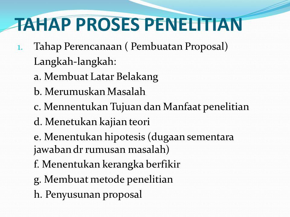 TAHAP PROSES PENELITIAN 1. Tahap Perencanaan ( Pembuatan Proposal) Langkah-langkah: a. Membuat Latar Belakang b. Merumuskan Masalah c. Mennentukan Tuj