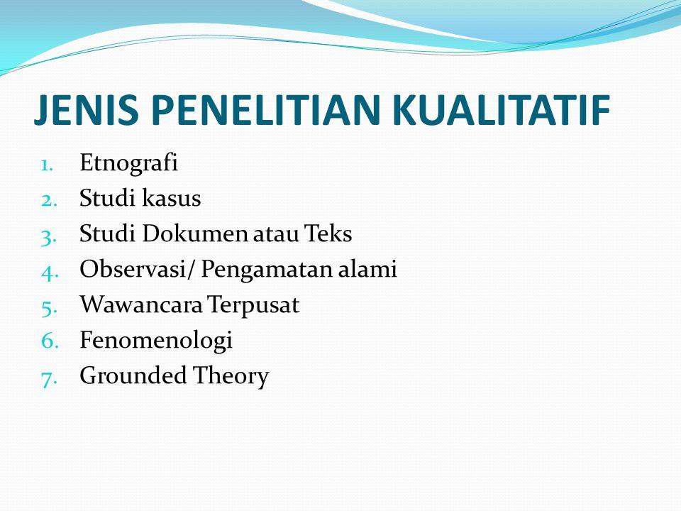 JENIS PENELITIAN KUALITATIF 1. Etnografi 2. Studi kasus 3. Studi Dokumen atau Teks 4. Observasi/ Pengamatan alami 5. Wawancara Terpusat 6. Fenomenolog