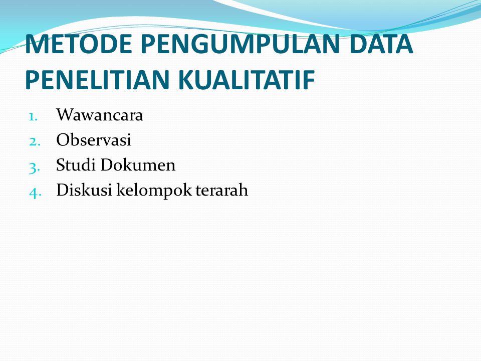 METODE PENGUMPULAN DATA PENELITIAN KUALITATIF 1. Wawancara 2. Observasi 3. Studi Dokumen 4. Diskusi kelompok terarah