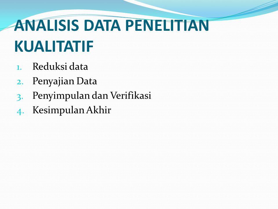 ANALISIS DATA PENELITIAN KUALITATIF 1. Reduksi data 2. Penyajian Data 3. Penyimpulan dan Verifikasi 4. Kesimpulan Akhir