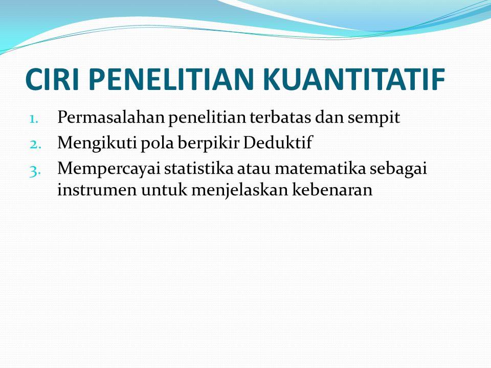 CIRI PENELITIAN KUANTITATIF 1. Permasalahan penelitian terbatas dan sempit 2. Mengikuti pola berpikir Deduktif 3. Mempercayai statistika atau matemati