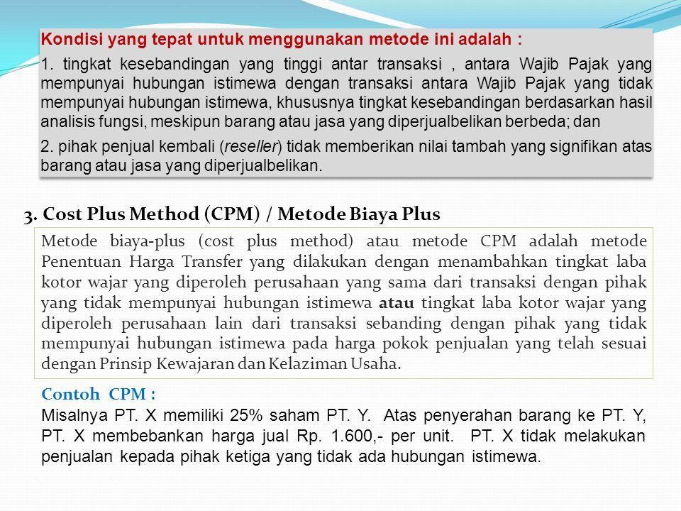 3. Cost Plus Method (CPM) / Metode Biaya Plus Metode biaya-plus (cost plus method) atau metode CPM adalah metode Penentuan Harga Transfer yang dilakuk