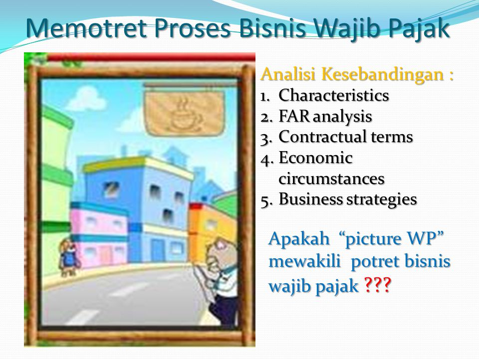 Memotret Proses Bisnis Wajib Pajak Analisi Kesebandingan : 1.Characteristics 2.FAR analysis 3.Contractual terms 4.Economic circumstances 5.Business st