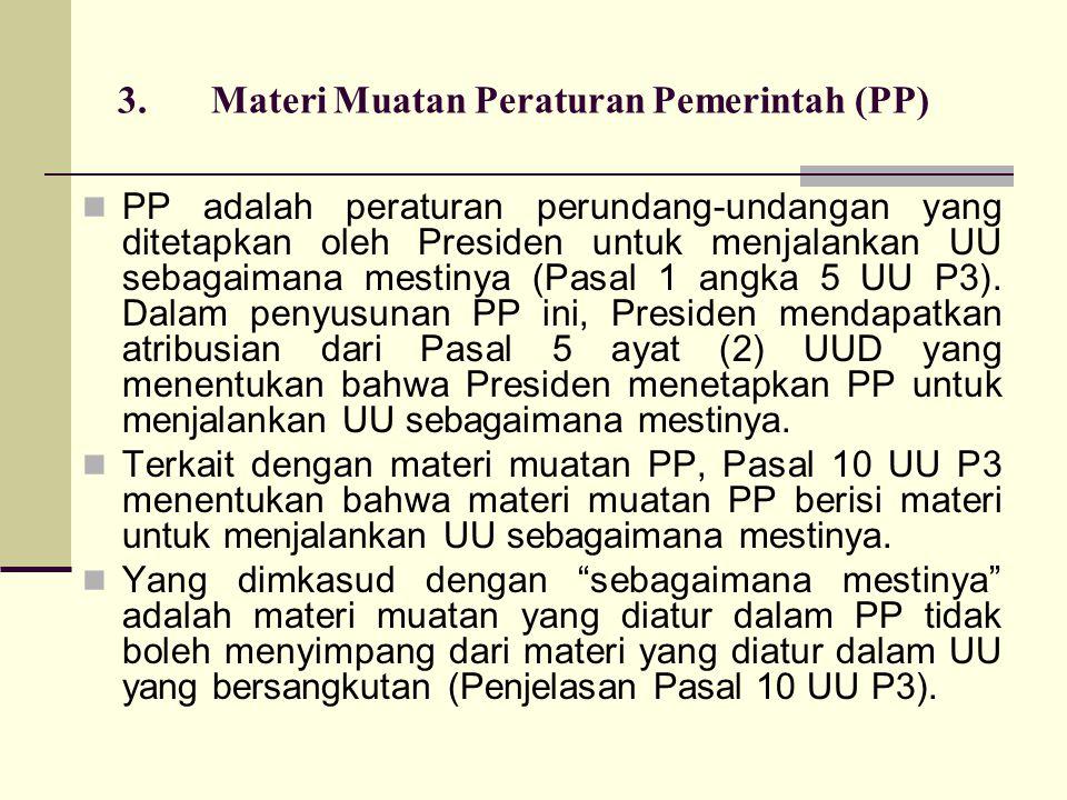 3.Materi Muatan Peraturan Pemerintah (PP) PP adalah peraturan perundang-undangan yang ditetapkan oleh Presiden untuk menjalankan UU sebagaimana mestinya (Pasal 1 angka 5 UU P3).