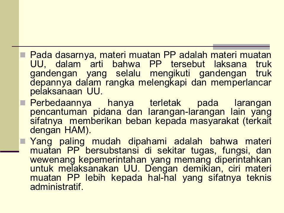 Pada dasarnya, materi muatan PP adalah materi muatan UU, dalam arti bahwa PP tersebut laksana truk gandengan yang selalu mengikuti gandengan truk depannya dalam rangka melengkapi dan memperlancar pelaksanaan UU.