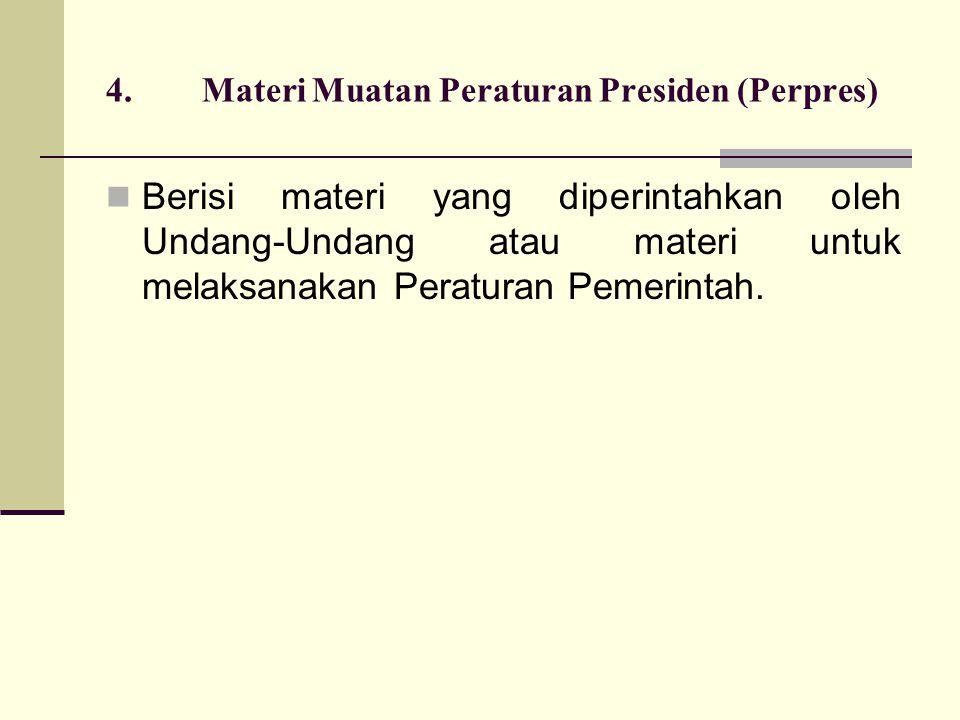 4.Materi Muatan Peraturan Presiden (Perpres) Berisi materi yang diperintahkan oleh Undang-Undang atau materi untuk melaksanakan Peraturan Pemerintah.