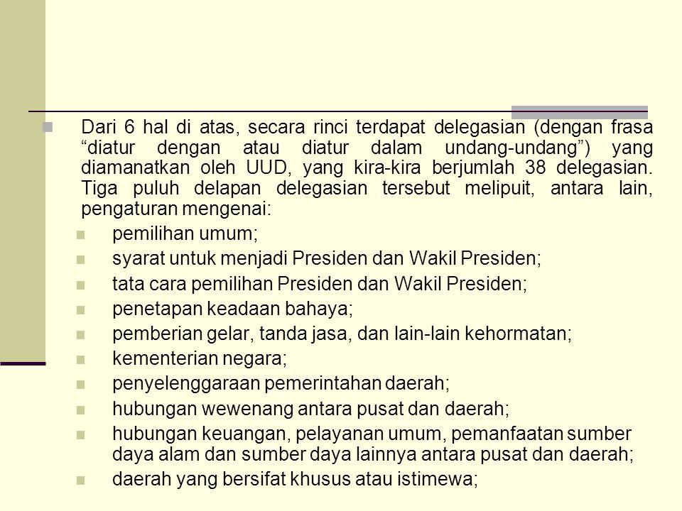 Dari 6 hal di atas, secara rinci terdapat delegasian (dengan frasa diatur dengan atau diatur dalam undang-undang ) yang diamanatkan oleh UUD, yang kira-kira berjumlah 38 delegasian.