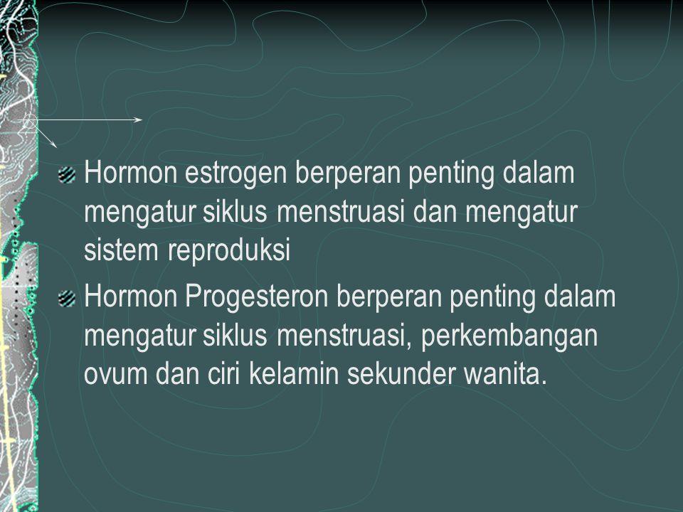 Hormon estrogen berperan penting dalam mengatur siklus menstruasi dan mengatur sistem reproduksi Hormon Progesteron berperan penting dalam mengatur siklus menstruasi, perkembangan ovum dan ciri kelamin sekunder wanita.