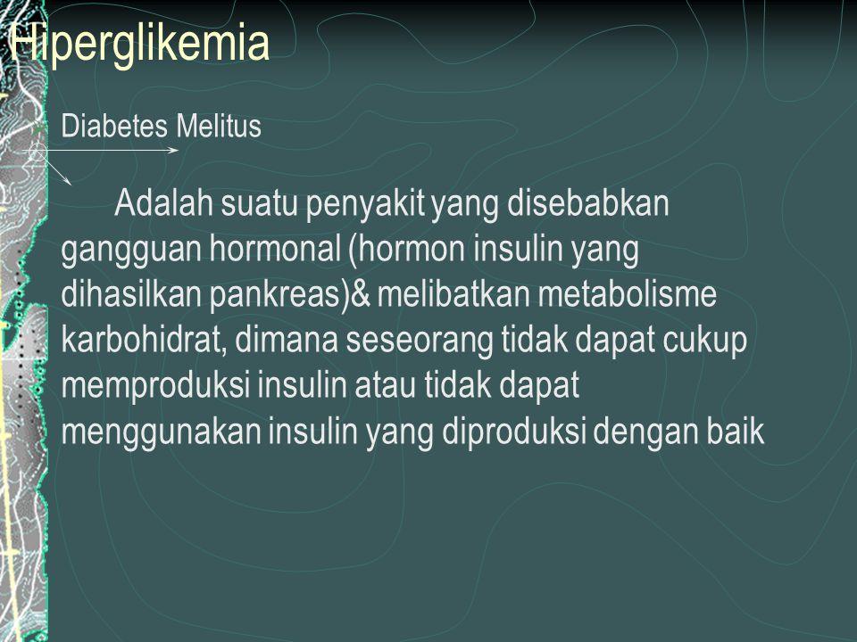 Hiperglikemia  Diabetes Melitus Adalah suatu penyakit yang disebabkan gangguan hormonal (hormon insulin yang dihasilkan pankreas)& melibatkan metabolisme karbohidrat, dimana seseorang tidak dapat cukup memproduksi insulin atau tidak dapat menggunakan insulin yang diproduksi dengan baik
