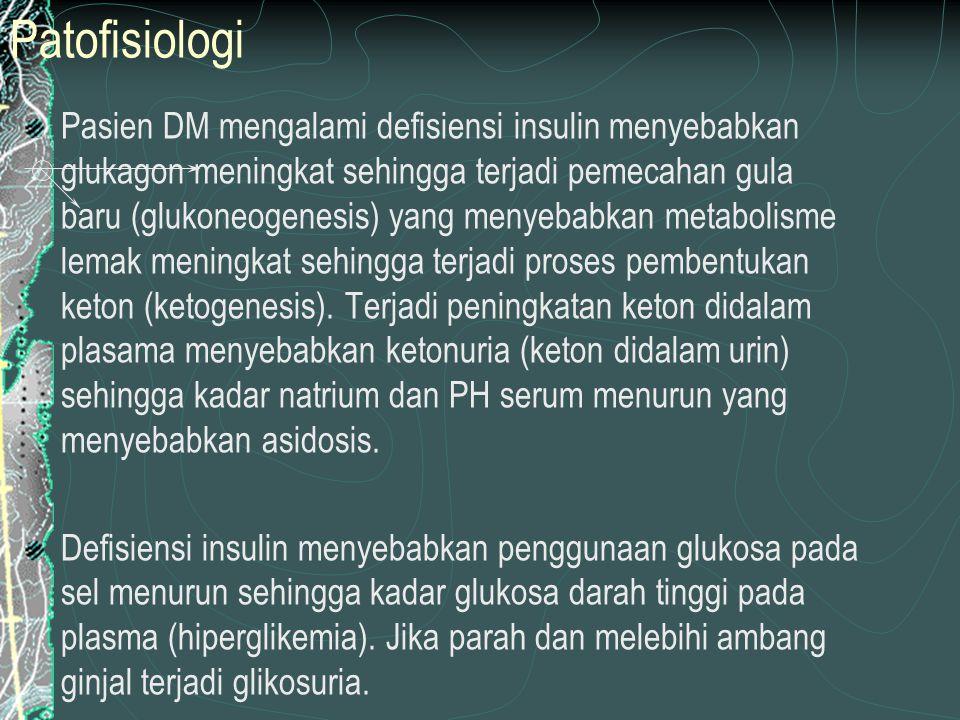 Patofisiologi Pasien DM mengalami defisiensi insulin menyebabkan glukagon meningkat sehingga terjadi pemecahan gula baru (glukoneogenesis) yang menyebabkan metabolisme lemak meningkat sehingga terjadi proses pembentukan keton (ketogenesis).