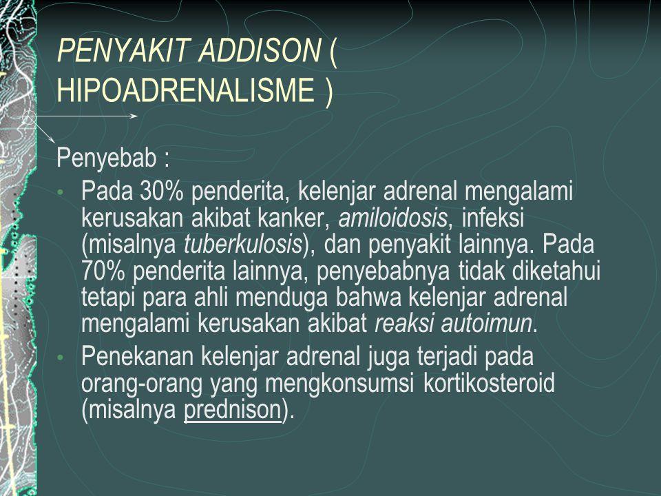 PENYAKIT ADDISON ( HIPOADRENALISME ) Penyebab : Pada 30% penderita, kelenjar adrenal mengalami kerusakan akibat kanker, amiloidosis, infeksi (misalnya tuberkulosis ), dan penyakit lainnya.