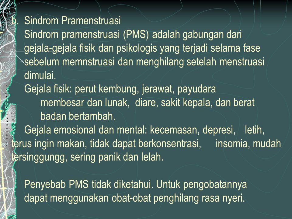 b. Sindrom Pramenstruasi Sindrom pramenstruasi (PMS) adalah gabungan dari gejala-gejala fisik dan psikologis yang terjadi selama fase sebelum memnstru