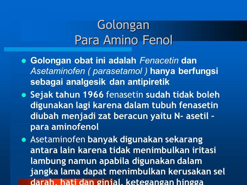 Golongan Para Amino Fenol Golongan obat ini adalah Fenacetin dan Asetaminofen ( parasetamol ) hanya berfungsi sebagai analgesik dan antipiretik Sejak