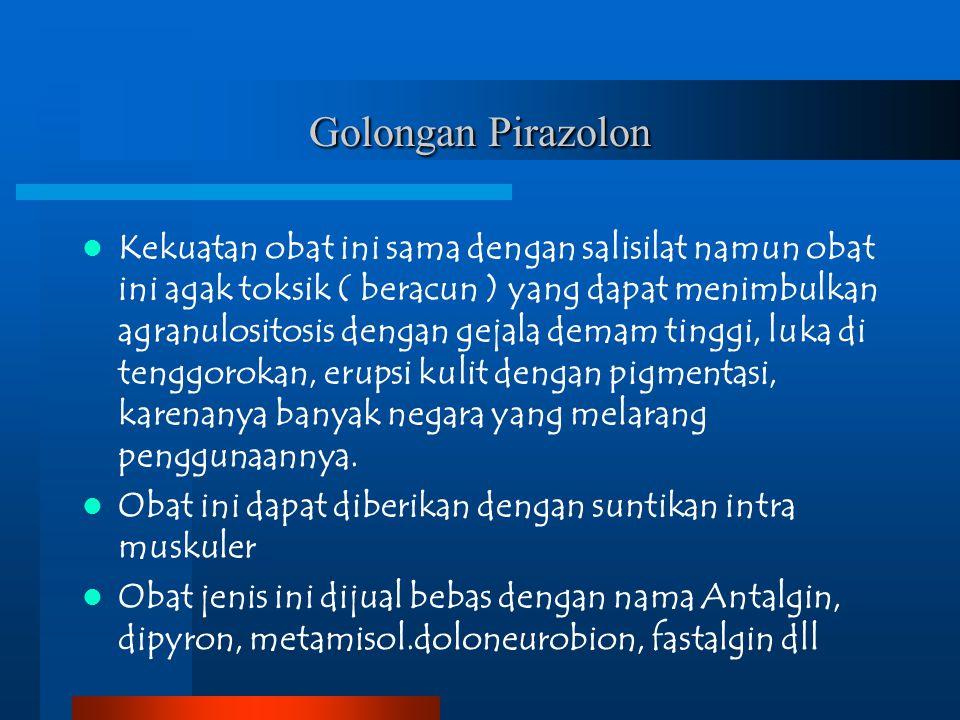 Golongan Pirazolon Kekuatan obat ini sama dengan salisilat namun obat ini agak toksik ( beracun ) yang dapat menimbulkan agranulositosis dengan gejala
