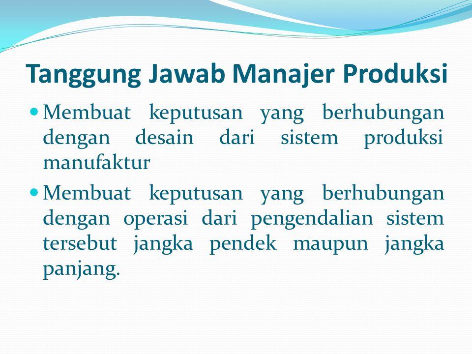 Tanggung Jawab Manajer Produksi Membuat keputusan yang berhubungan dengan desain dari sistem produksi manufaktur Membuat keputusan yang berhubungan de