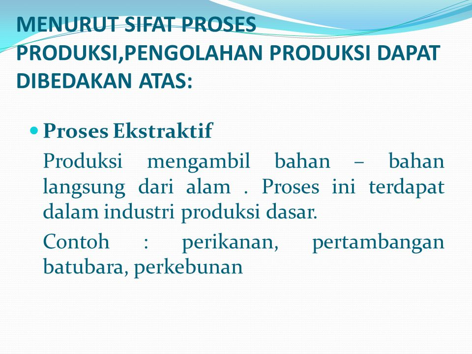 MENURUT SIFAT PROSES PRODUKSI,PENGOLAHAN PRODUKSI DAPAT DIBEDAKAN ATAS: Proses Ekstraktif Produksi mengambil bahan – bahan langsung dari alam. Proses