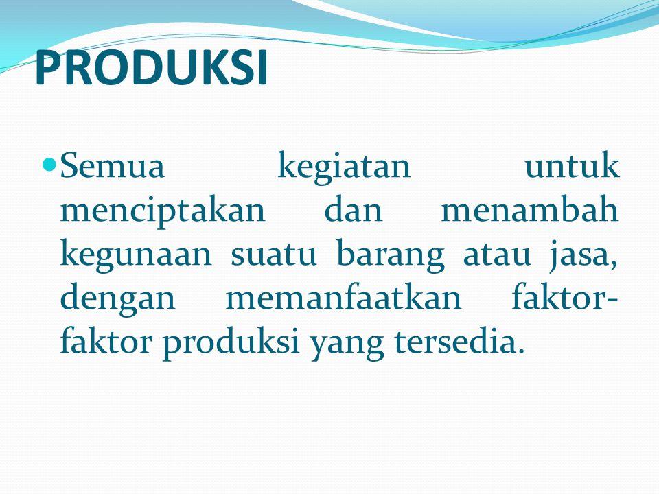 PRODUKSI Semua kegiatan untuk menciptakan dan menambah kegunaan suatu barang atau jasa, dengan memanfaatkan faktor- faktor produksi yang tersedia.