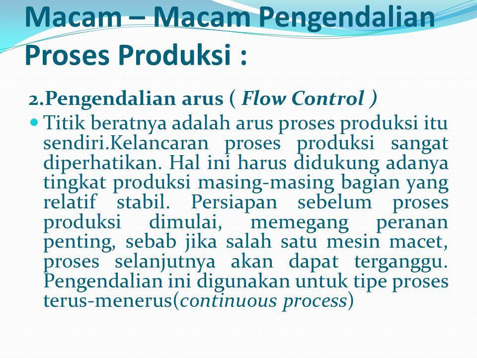 2.Pengendalian arus ( Flow Control ) Titik beratnya adalah arus proses produksi itu sendiri.Kelancaran proses produksi sangat diperhatikan. Hal ini ha