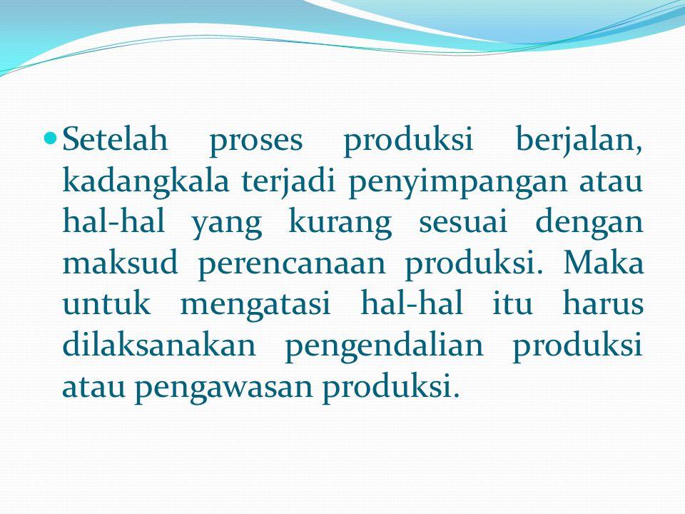 Setelah proses produksi berjalan, kadangkala terjadi penyimpangan atau hal-hal yang kurang sesuai dengan maksud perencanaan produksi. Maka untuk menga