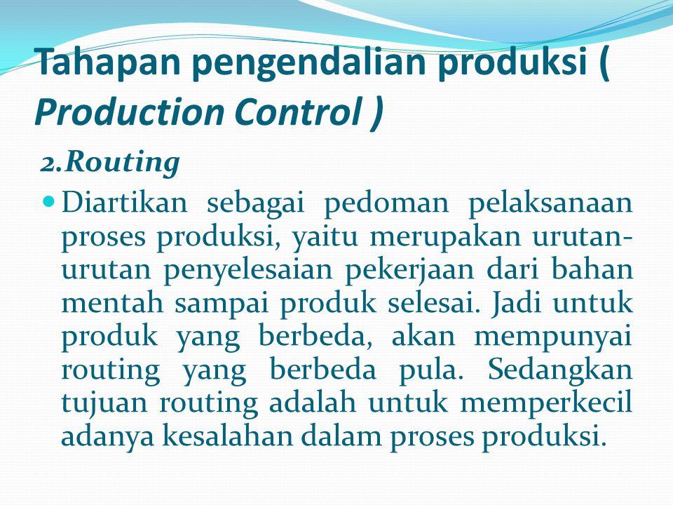 Tahapan pengendalian produksi ( Production Control ) 2.Routing Diartikan sebagai pedoman pelaksanaan proses produksi, yaitu merupakan urutan- urutan p