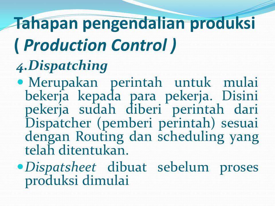 Tahapan pengendalian produksi ( Production Control ) 4.Dispatching Merupakan perintah untuk mulai bekerja kepada para pekerja. Disini pekerja sudah di