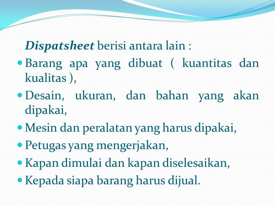 Dispatsheet berisi antara lain : Barang apa yang dibuat ( kuantitas dan kualitas ), Desain, ukuran, dan bahan yang akan dipakai, Mesin dan peralatan y