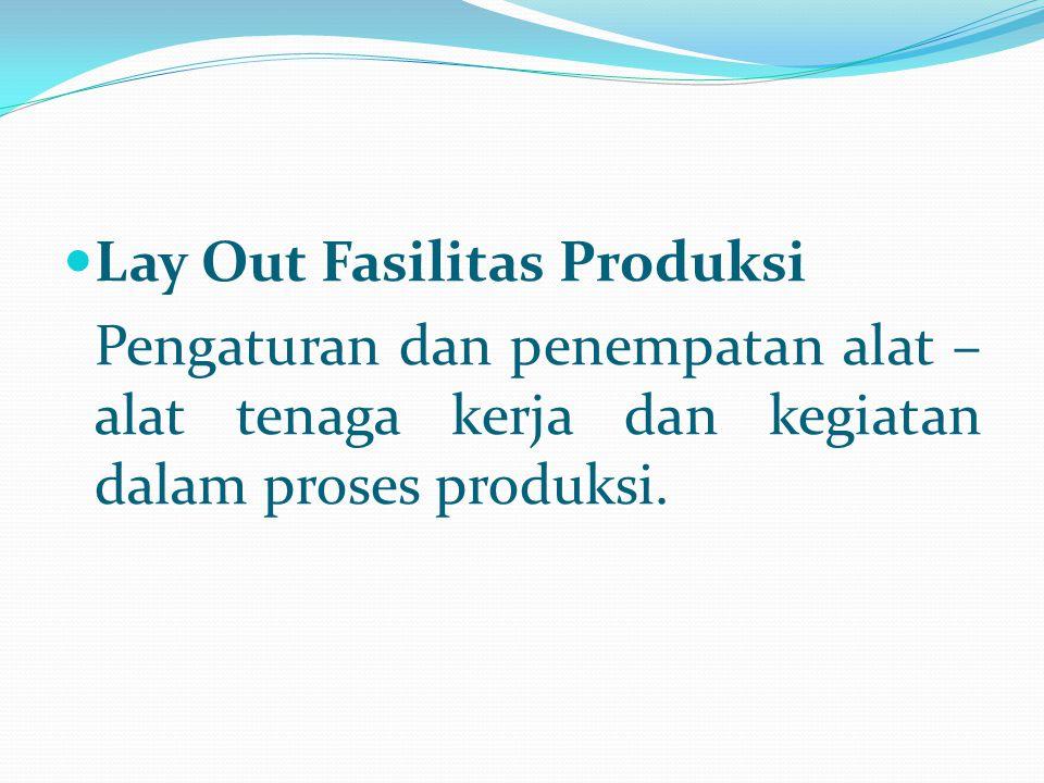 Lay Out Fasilitas Produksi Pengaturan dan penempatan alat – alat tenaga kerja dan kegiatan dalam proses produksi.