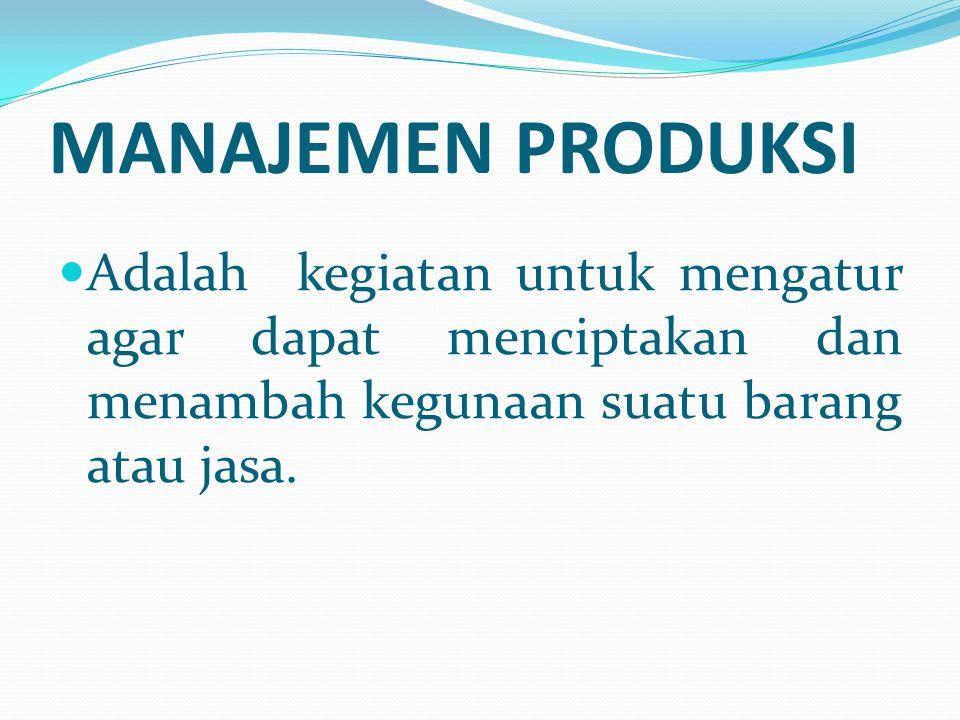 MANAJEMEN PRODUKSI Adalah kegiatan untuk mengatur agar dapat menciptakan dan menambah kegunaan suatu barang atau jasa.