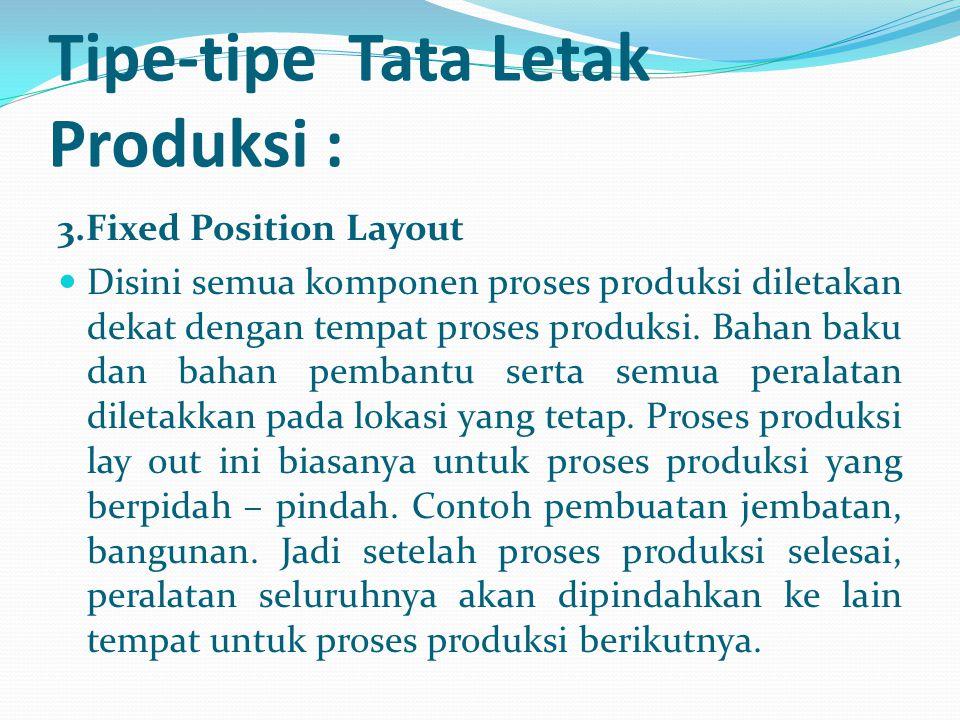 3.Fixed Position Layout Disini semua komponen proses produksi diletakan dekat dengan tempat proses produksi. Bahan baku dan bahan pembantu serta semua