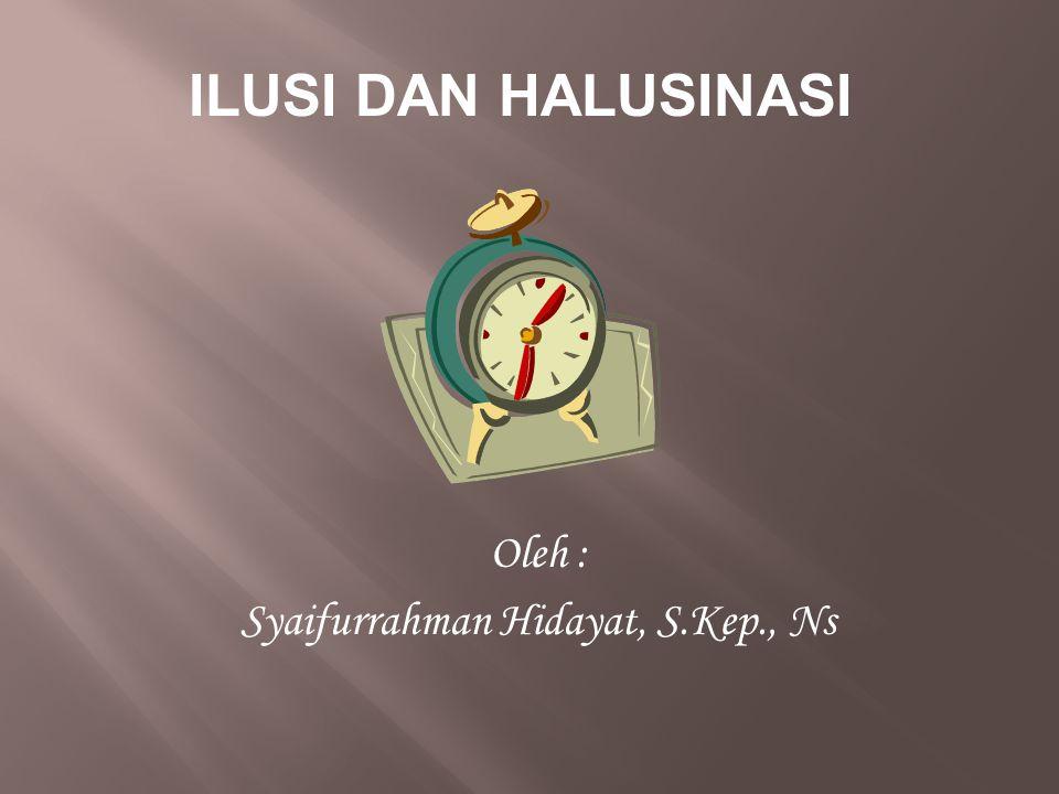 ILUSI DAN HALUSINASI Oleh : Syaifurrahman Hidayat, S.Kep., Ns