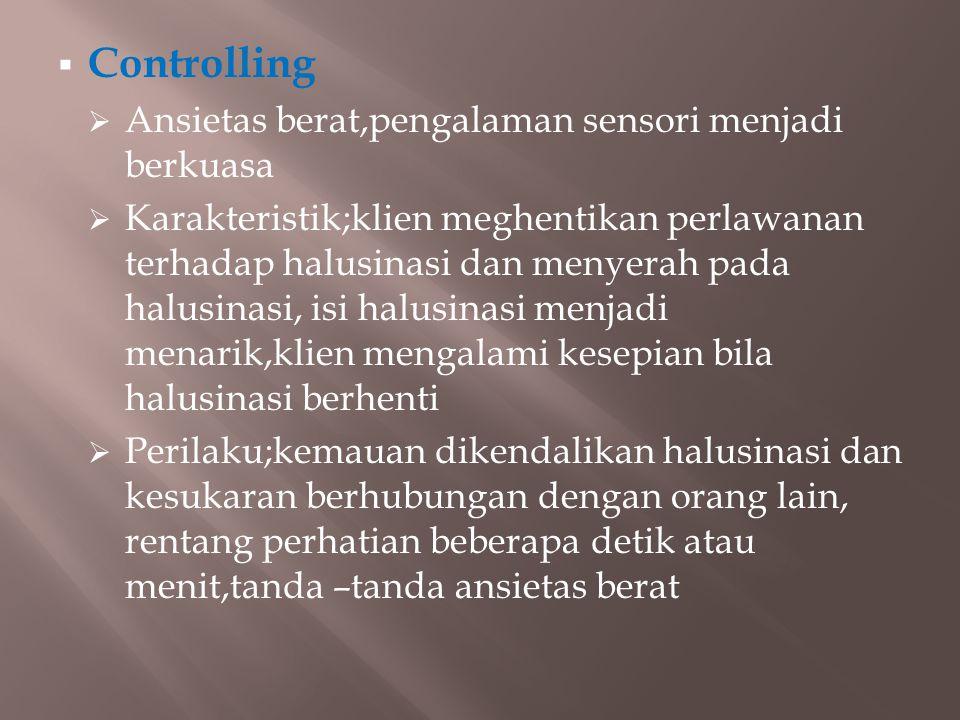  Controlling  Ansietas berat,pengalaman sensori menjadi berkuasa  Karakteristik;klien meghentikan perlawanan terhadap halusinasi dan menyerah pada halusinasi, isi halusinasi menjadi menarik,klien mengalami kesepian bila halusinasi berhenti  Perilaku;kemauan dikendalikan halusinasi dan kesukaran berhubungan dengan orang lain, rentang perhatian beberapa detik atau menit,tanda –tanda ansietas berat