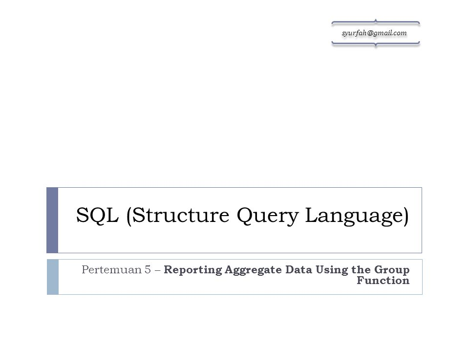 SQL (Structure Query Language) Pertemuan 5 – Reporting Aggregate Data Using the Group Function sy urf ah @ gm ail. co m