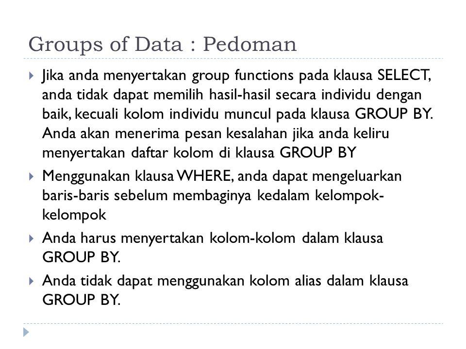 Groups of Data : Pedoman  Jika anda menyertakan group functions pada klausa SELECT, anda tidak dapat memilih hasil-hasil secara individu dengan baik, kecuali kolom individu muncul pada klausa GROUP BY.